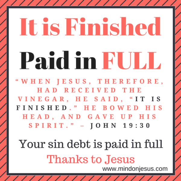 It is Finished. Your sin debt has been paid in full. John 19:30